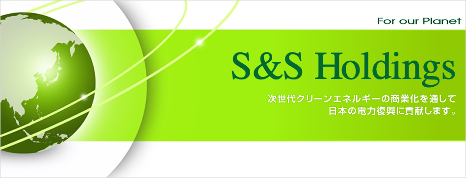 For our Planet S&S Holdings 次世代クリーンエネルギーの商業化を通して